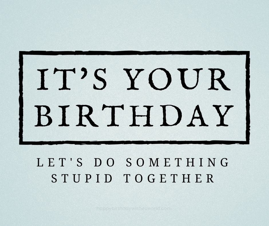 Its Your Birthday Lets Do Something Stupid Together