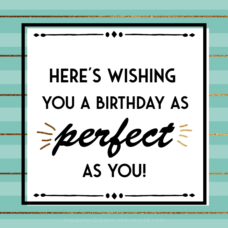 Here's wish you a birthday as perfect as you!