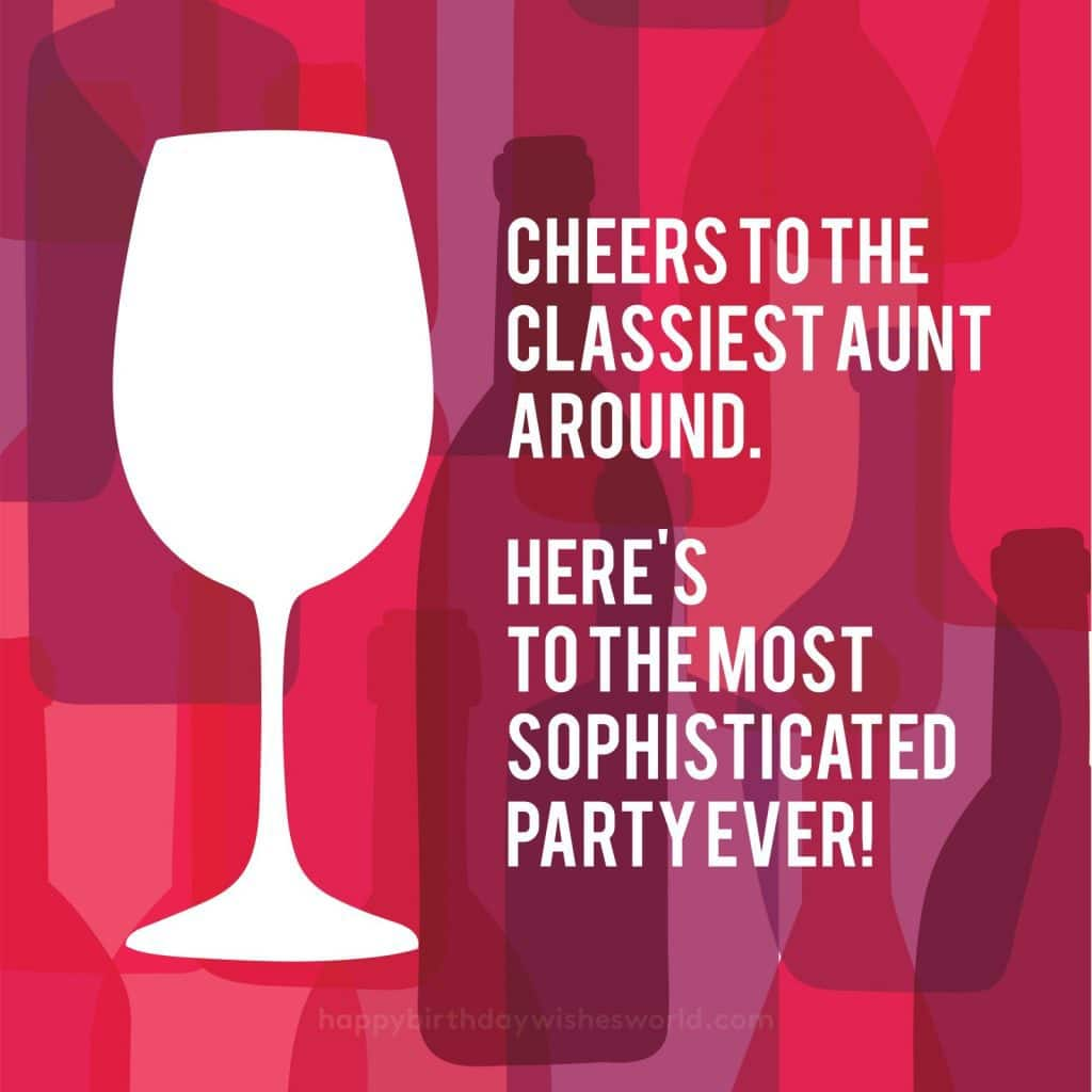Cheers to the classiest aunt around. Here's to the most sophisticated party ever!