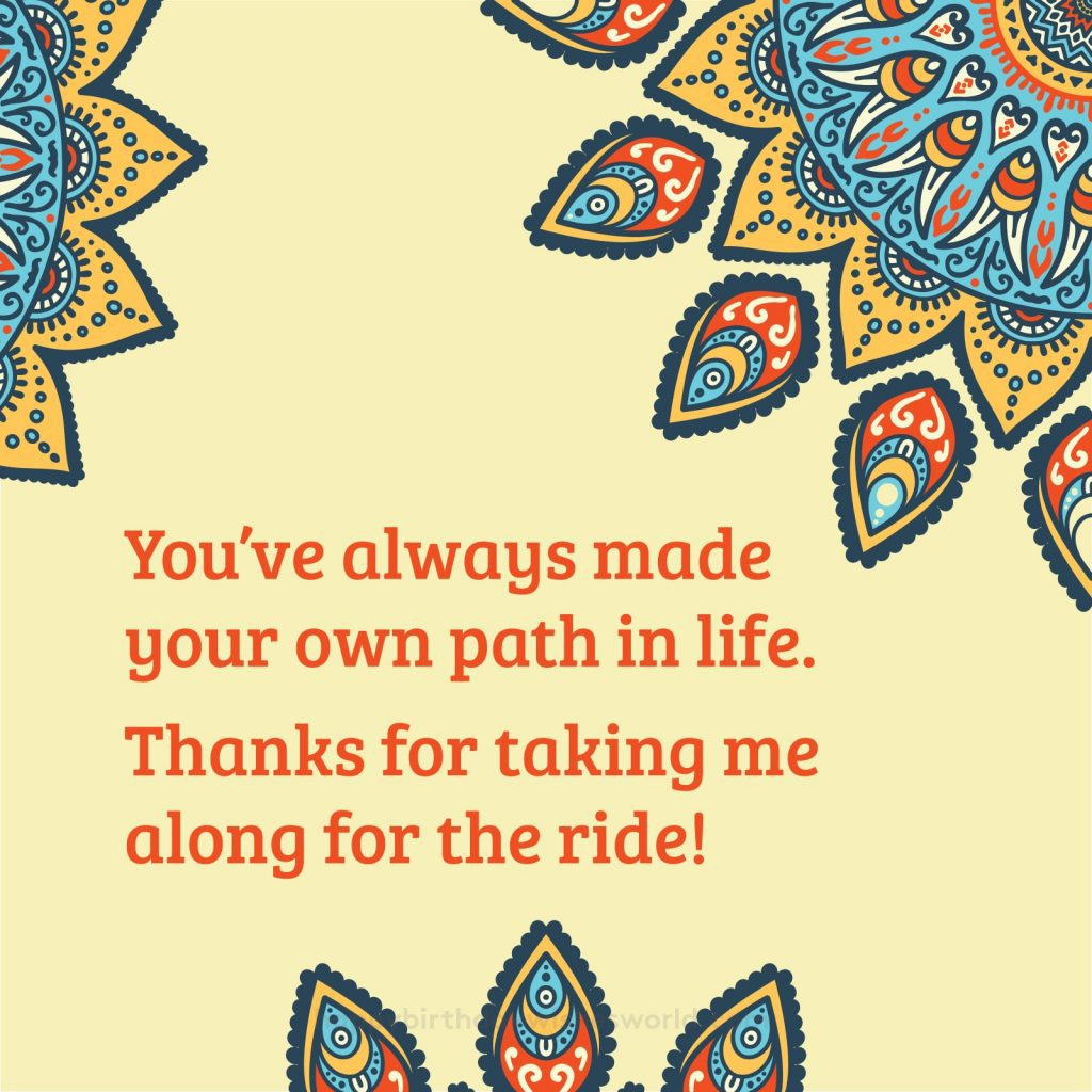 You've always made your own path in life. Thanks for taking me along for the ride!