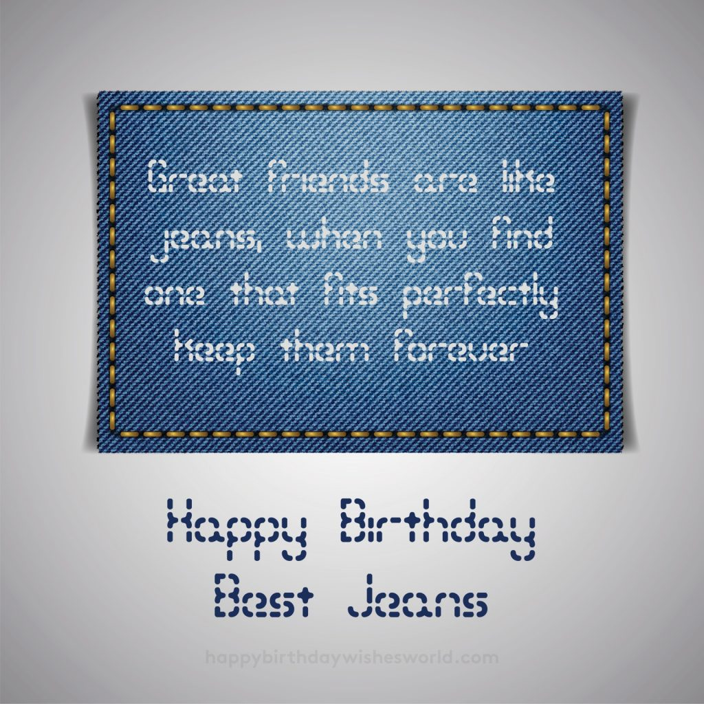 Great friends are like jeans, when you find one that fits perfectly keep them forever. Happy birthday jeans