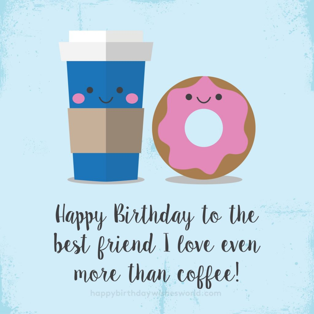 Happy birthday to the best friend I love even more than coffee!