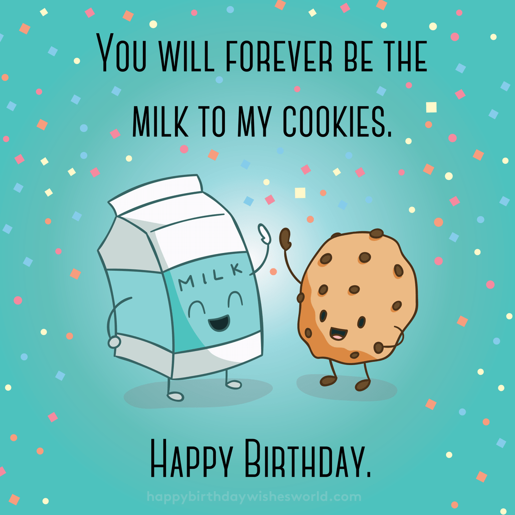 You will forever be the milk to my cookies. Happy birthday.