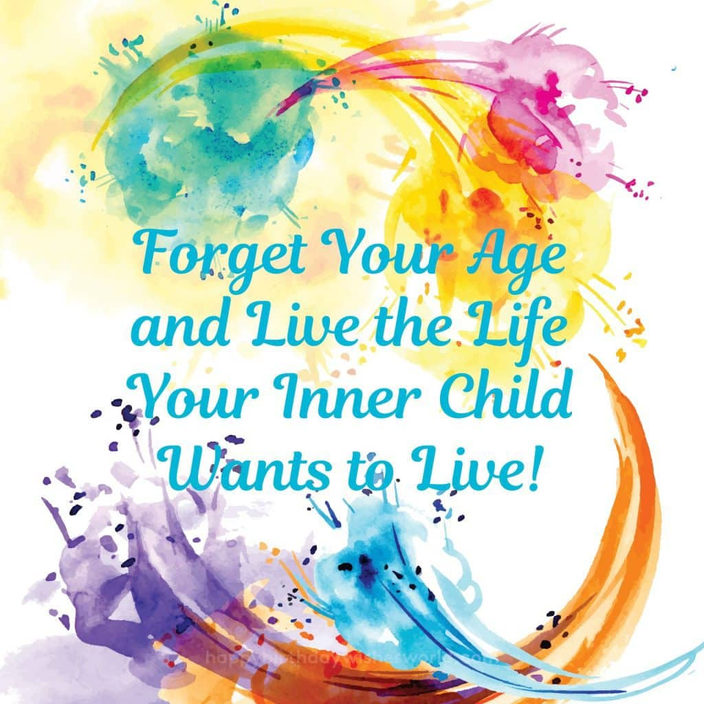 Forget your age and live the life your inner child wants to live!