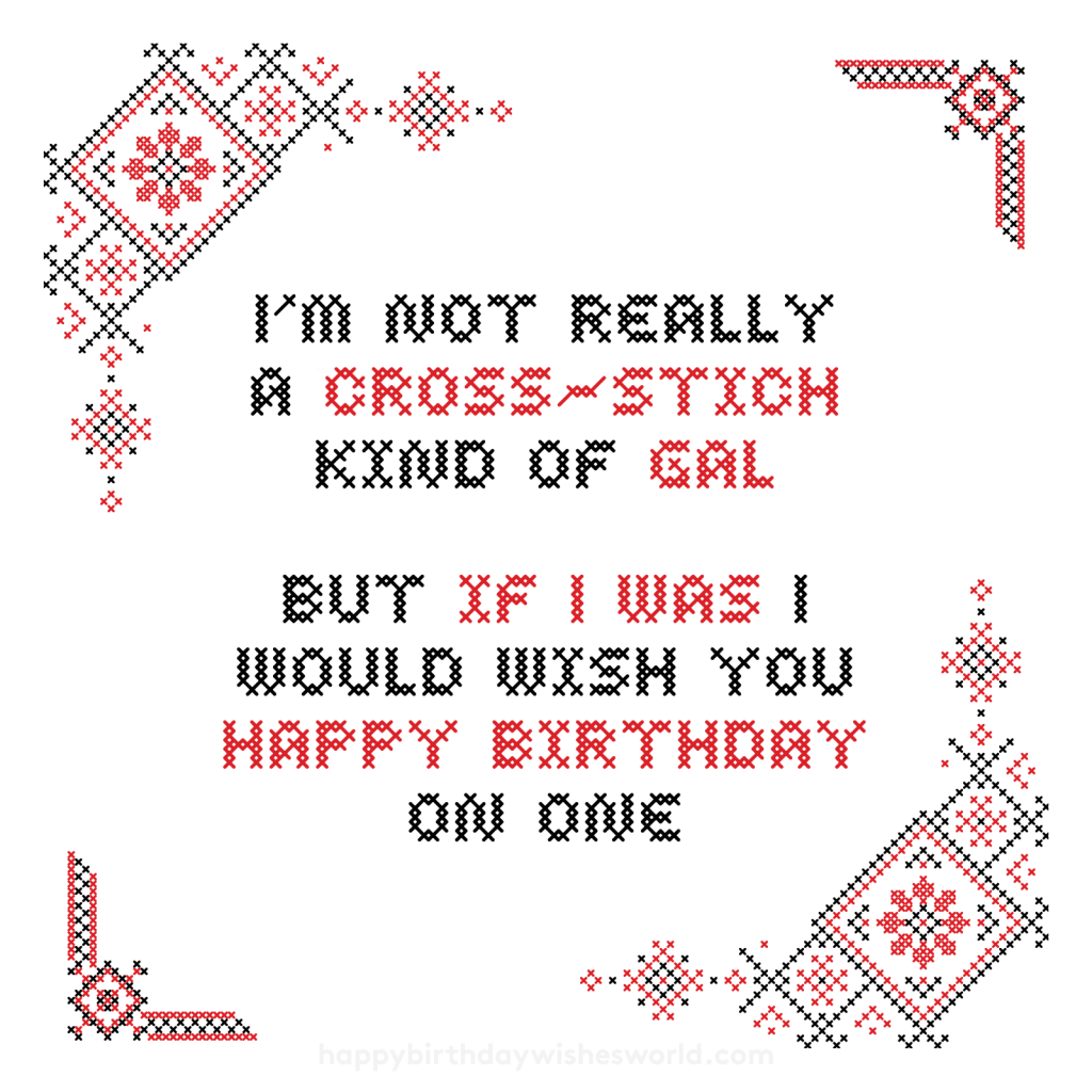 I'm not really a cross-stitch kind of gal but if I was I would wish you happy birthday on one
