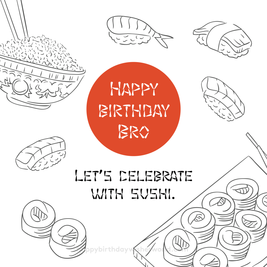 Happy birthday bro let's celebrate with sushi.