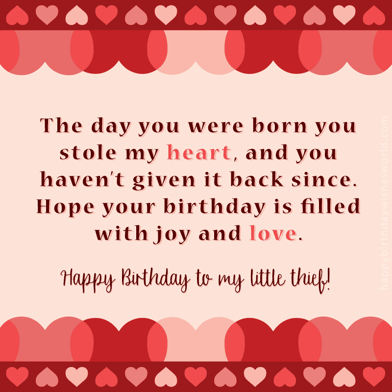 The day you were born you stole my heart, and you haven't given it back since. Hope your birthday is filled with joy and love. Happy birthday to my little thief!