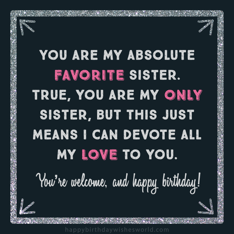 You are my absolute favorite sister. True you are my only sister, but this just means I can devote all my love to you. You're welcome and happy birthday!