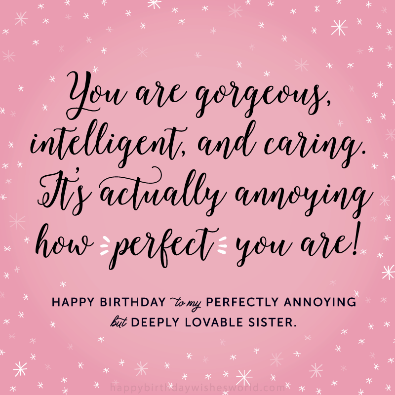 You are gorgeous, intelligent, and caring. It's actually annoying how perfect you are! Happy birthday to my perfectly annoying but deeply lovable sister.