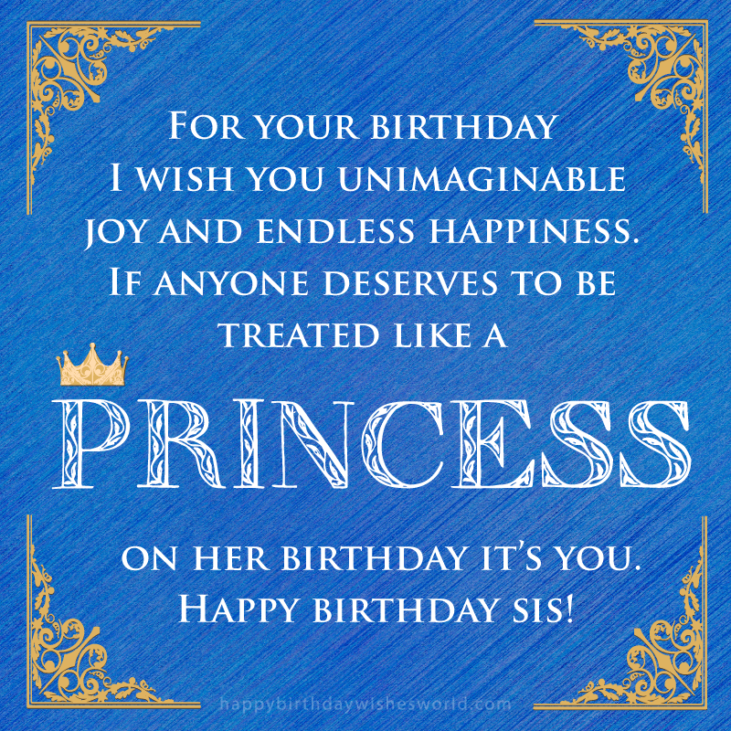 For your birthday I wish you unimaginable joy and endless happiness. If anyone deserves to be treated like a princess on her birthday it's you. Happy birthday sis!