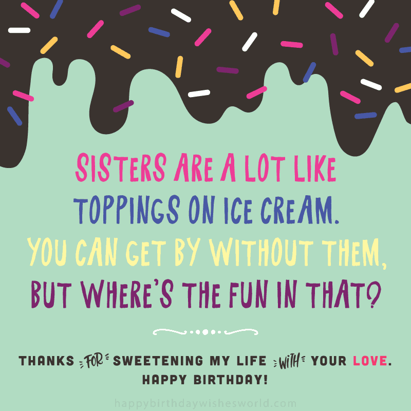 Sisters are a lot like toppings on ice cream. You can get by without them, but where's the fun in that? Thanks for sweetening my life with you love. Happy birthday!