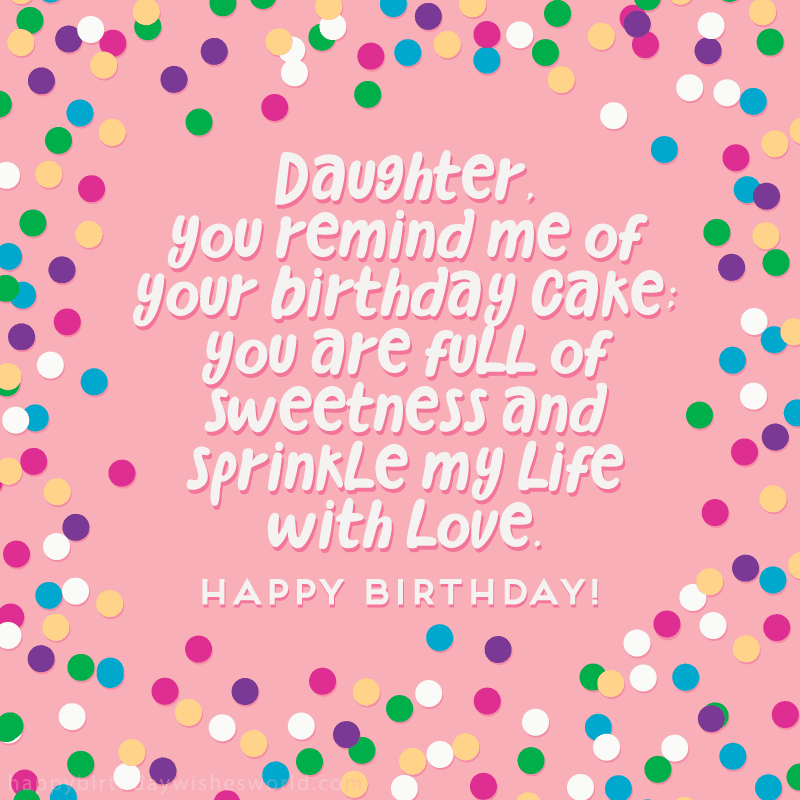 Daughter you remind me of your birthday cake; you are full of sweetness and sprinkle my life with love. Happy birthday!