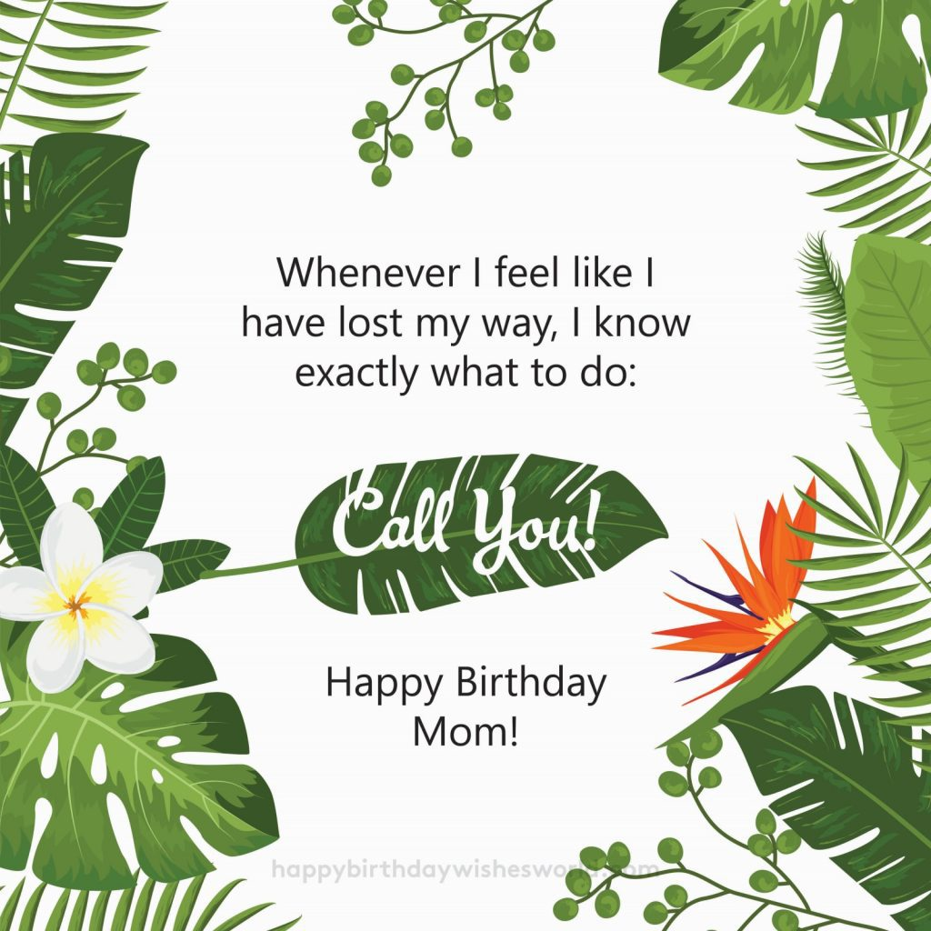 Whenever I feel like I have lost my way, I know exactly what to do: Call you! Happy birthday Mom!
