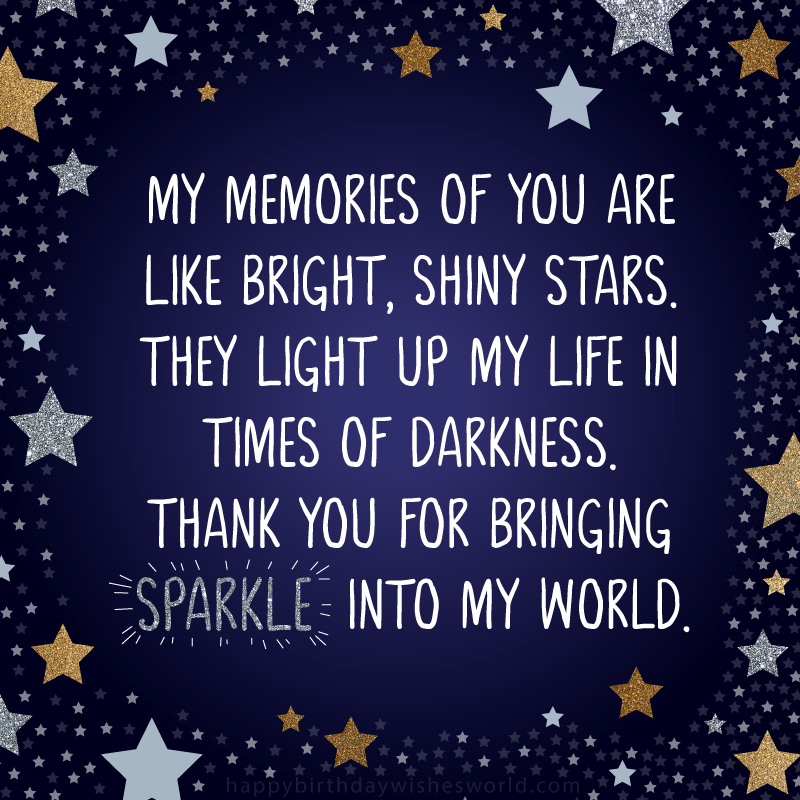 My memories of you are like bright, shiny stars. They light up my life in times of darkness. Thank you for bringing sparkle into my world.
