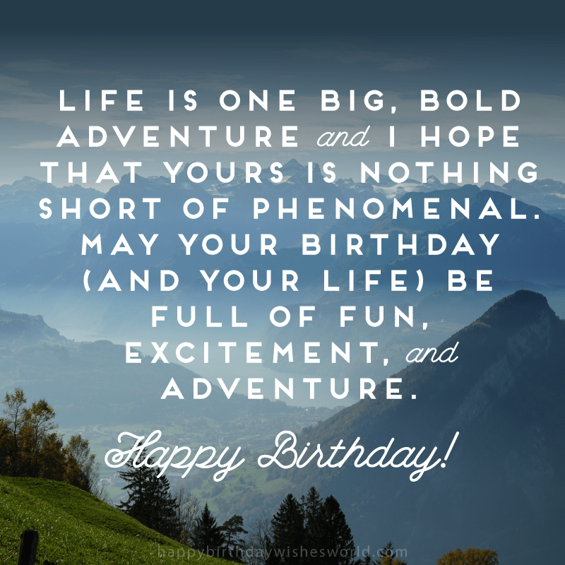 May your birthday (and your life) be full of fun, excitement, and adventure. Happy birthday!
